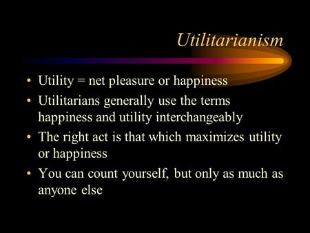 Utilitarianism Utility = net pleasure or happiness Utilitarians generally use the terms happiness and utility interchangeably The right act is that which.