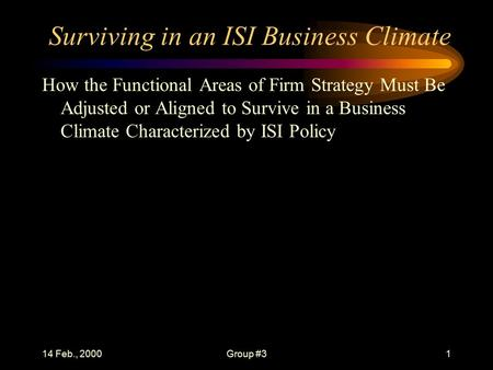 14 Feb., 2000Group #31 Surviving in an ISI Business Climate How the Functional Areas of Firm Strategy Must Be Adjusted or Aligned to Survive in a Business.