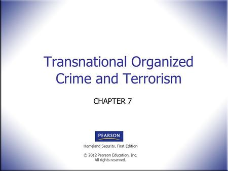 Homeland Security, First Edition © 2012 Pearson Education, Inc. All rights reserved. Transnational Organized Crime and Terrorism CHAPTER 7.