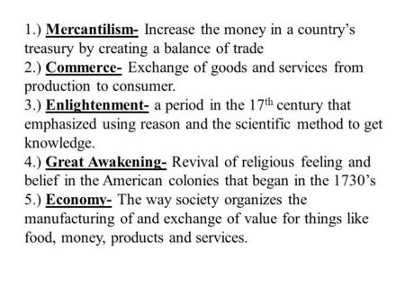 1.) Mercantilism- Increase the money in a country's treasury by creating a balance of trade 2.) Commerce- Exchange of goods and services from production.