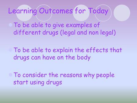 Learning Outcomes for Today To be able to give examples of different drugs (legal and non legal) To be able to explain the effects that drugs can have.
