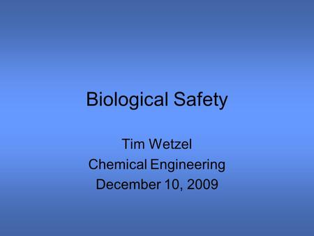Biological Safety Tim Wetzel Chemical Engineering December 10, 2009.
