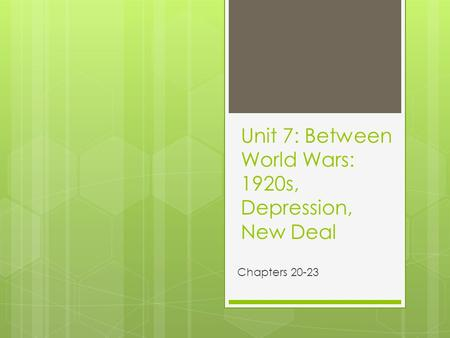 Unit 7: Between World Wars: 1920s, Depression, New Deal Chapters 20-23.