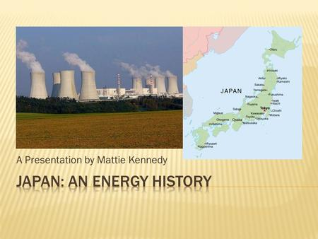 A Presentation by Mattie Kennedy.  Japan is only 16% energy self-sufficient  Japan has the 3 rd largest nuclear production  Japan is the largest.