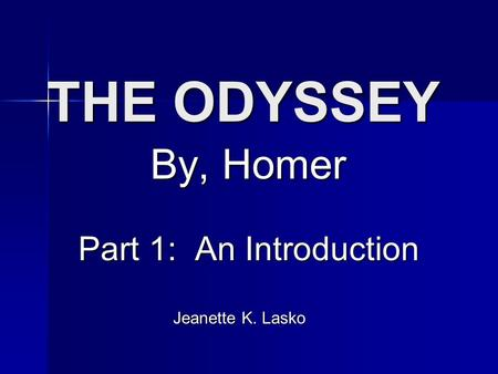 THE ODYSSEY By, Homer Part 1: An Introduction Part 1: An Introduction Jeanette K. Lasko Jeanette K. Lasko.