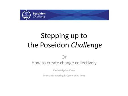 Stepping up to the Poseidon Challenge Or How to create change collectively Carleen Lyden-Kluss Morgan Marketing & Communications.