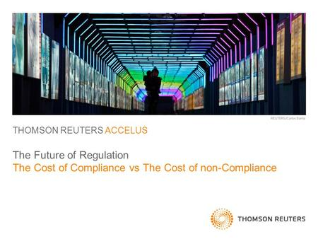 THOMSON REUTERS ACCELUS The Future of Regulation The Cost of Compliance vs The Cost of non-Compliance.