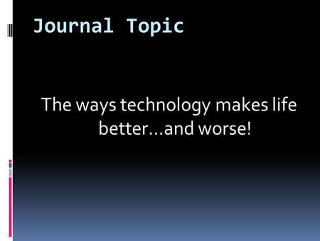 Journal Topic The ways technology makes life better…and worse!
