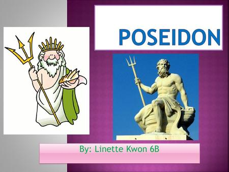 By: Linette Kwon 6B.  The Roman name for Poseidon was Neptune  The Greek name for Poseidon was Ποσειδ ῶ ν (Which meant Poseidon in Greek)