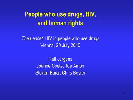 1 People who use drugs, HIV, and human rights The Lancet : HIV in people who use drugs Vienna, 20 July 2010 Ralf Jürgens Joanne Csete, Joe Amon Steven.