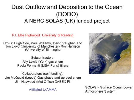 Dust Outflow and Deposition to the Ocean (DODO) A NERC SOLAS (UK) funded project P.I. Ellie Highwood: University of Reading CO-Is: Hugh Coe, Paul Williams,
