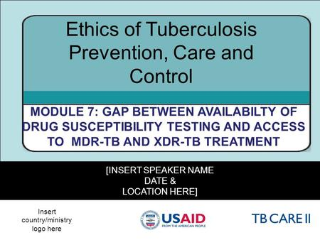 1 [INSERT SPEAKER NAME DATE & LOCATION HERE] Ethics of Tuberculosis Prevention, Care and Control MODULE 7: GAP BETWEEN AVAILABILTY OF DRUG SUSCEPTIBILITY.