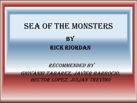 SEA OF THE MONSTERS by Rick Riordan Recommended by Giovanni Tabarez, Javier Barrocio, Hector Lopez, Julian Trevino.