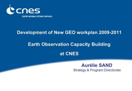 Development of New GEO workplan 2009-2011 Earth Observation Capacity Building at CNES Aurélie SAND Strategy & Program Directorate.