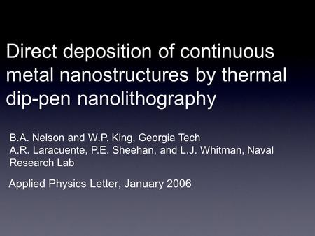 Direct deposition of continuous metal nanostructures by thermal dip-pen nanolithography Applied Physics Letter, January 2006 B.A. Nelson and W.P. King,