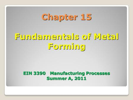 Chapter 15 Fundamentals of Metal Forming EIN 3390 Manufacturing Processes Summer A, 2011.
