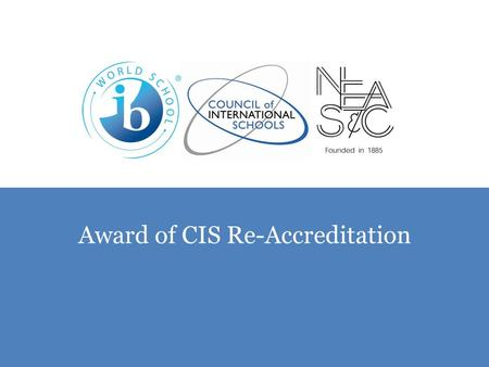 "Award of CIS Re-Accreditation. ""The Board of Trustees of the Council of International Schools has now completed its study of the report on your school."