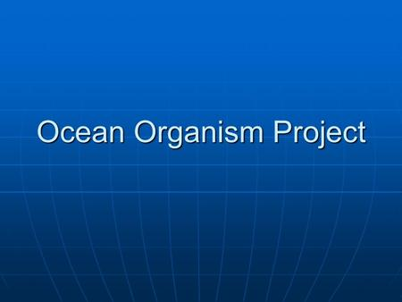 Ocean Organism Project. Timeline Friday: sign up for an ocean organism to research. The goal is to have a large variety of organism that are researched,