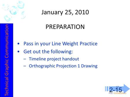 IOT POLY ENGINEERING 2-15 January 25, 2010 Pass in your Line Weight Practice Get out the following: –Timeline project handout –Orthographic Projection.