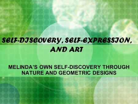 SELF-DISCOVERY, SELF-EXPRESSION, AND ART MELINDA'S OWN SELF-DISCOVERY THROUGH NATURE AND GEOMETRIC DESIGNS.