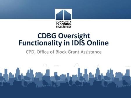 CDBG Oversight Functionality in IDIS Online CPD, Office of Block Grant Assistance.