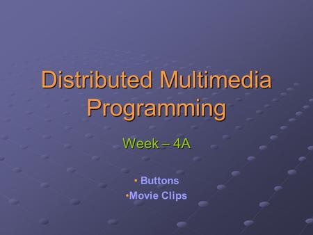 Distributed Multimedia Programming Week – 4A Buttons Movie Clips.