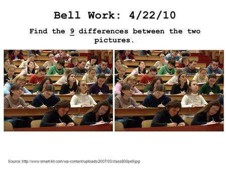 Bell Work: 4/22/10 Find the 9 differences between the two pictures. Source: