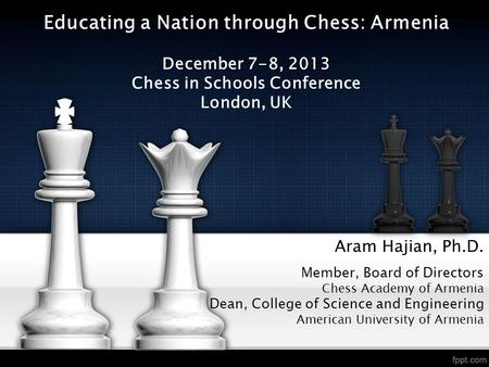 Aram Hajian, Ph.D. Member, Board of Directors Chess Academy of Armenia Dean, College of Science and Engineering American University of Armenia Educating.