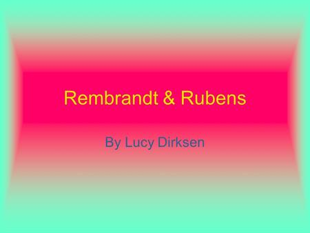 Rembrandt & Rubens By Lucy Dirksen. Rembrandt Most well known artist in the Western World Most accomplished in etching Did many self- portraits.