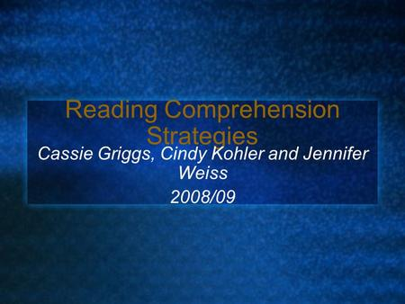 Reading Comprehension Strategies Cassie Griggs, Cindy Kohler and Jennifer Weiss 2008/09.