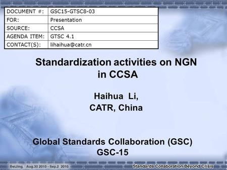 DOCUMENT #:GSC15-GTSC8-03 FOR:Presentation SOURCE:CCSA AGENDA ITEM:GTSC 4.1 Standardization activities on NGN in CCSA Haihua.