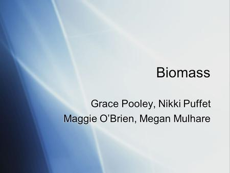 Biomass Grace Pooley, Nikki Puffet Maggie O'Brien, Megan Mulhare Grace Pooley, Nikki Puffet Maggie O'Brien, Megan Mulhare.