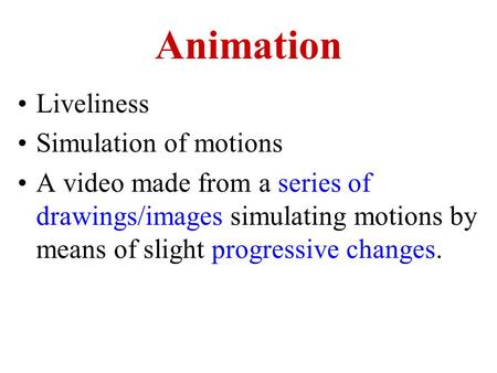Animation Liveliness Simulation of motions A video made from a series of drawings/images simulating motions by means of slight progressive changes.
