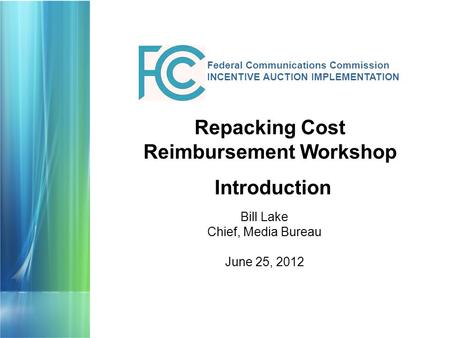 Federal Communications Commission INCENTIVE AUCTION IMPLEMENTATION Bill Lake Chief, Media Bureau June 25, 2012 Repacking Cost Reimbursement Workshop Introduction.