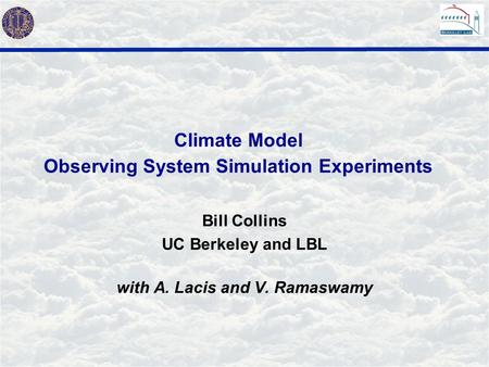 Climate Model Observing System Simulation Experiments Bill Collins UC Berkeley and LBL with A. Lacis and V. Ramaswamy.