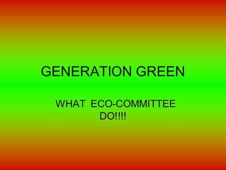 GENERATION GREEN WHAT ECO-COMMITTEE DO!!!!. WHAT IS GENERATION GREEN? GENERATION GREEN IS A ECO-BASED WEBSITE THAT HELPS SCHOOLS AND HOMES REDUCE WASTE,ELECTRICITY.