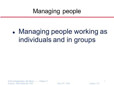 Software Engineering, 8th edition. ------ Chapter 25 1 Courtesy: ©Ian Somerville 2006 May 04 th, 2009 Lecture # 20 Managing people l Managing people working.