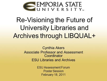 Re-Visioning the Future of University Libraries and Archives through LIBQUAL+ Cynthia Akers Associate Professor and Assessment Coordinator ESU Libraries.