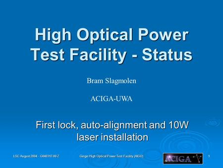 LSC August 2004 - G040317-00-Z Gingin High Optical Power Test Facility (AIGO) 1 High Optical Power Test Facility - Status First lock, auto-alignment and.
