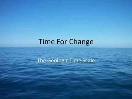 Time For Change The Geologic Time Scale. Do Now 4/29/13 Key Question: How long do you think organisms have been living on Earth? Initial Thoughts: