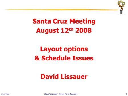 Santa Cruz Meeting August 12 th 2008 Layout options & Schedule Issues David Lissauer 8/12/2008 1David Lissuaer, Santa Cruz Meeting.