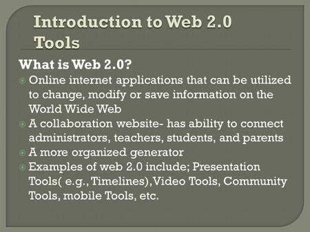 What is Web 2.0?  Online internet applications that can be utilized to change, modify or save information on the World Wide Web  A collaboration website-