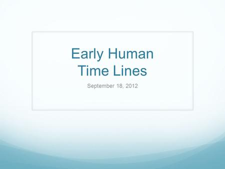 Early Human Time Lines September 18, 2012. Your timelines must include: Drawing of the timeline with the dates and names of each Early Human- use color.