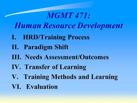 MGMT 471: Human Resource Development I. HRD/Training Process II. Paradigm Shift III. Needs Assessment/Outcomes IV. Transfer of Learning V. Training Methods.