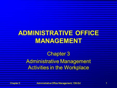 Chapter 3Administrative Office Management, 13th Ed1 ADMINISTRATIVE OFFICE MANAGEMENT Chapter 3 Administrative Management Activities in the Workplace.