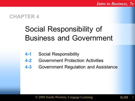 Intro to Business, 7e © 2009 South-Western, Cengage Learning SLIDE1 CHAPTER 4 4-1 4-1Social Responsibility 4-2 4-2Government Protection Activities 4-3.