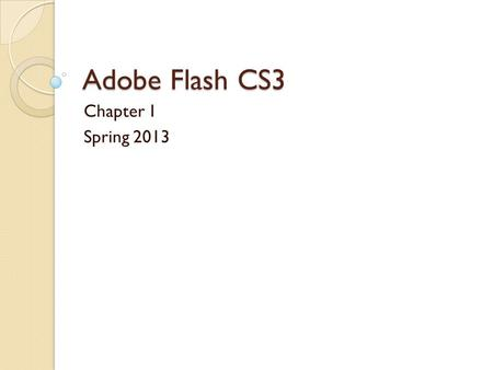 Adobe Flash CS3 Chapter 1 Spring 2013. Adobe Flash Adobe Flash is a development tool that allows you to create compelling interactive experiences, often.