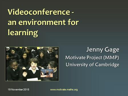 19 November 2015www.motivate.maths.org Videoconference - an environment for learning Jenny Gage Motivate Project (MMP) University of Cambridge.