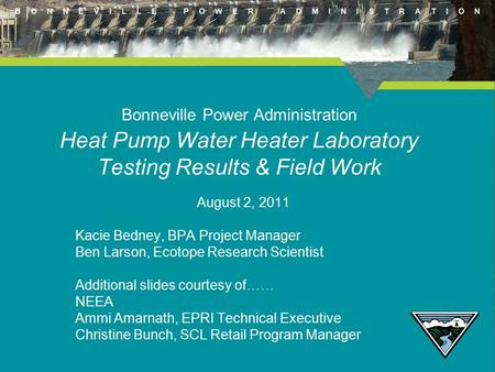 B O N N E V I L L E P O W E R A D M I N I S T R A T I O N Bonneville Power Administration Heat Pump Water Heater Laboratory Testing Results & Field Work.
