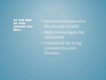 Have been introduced to the concept of pedal Begin to investigate the classical era Understand the string concepts Arco and Pizzicato BY THE END OF THIS.